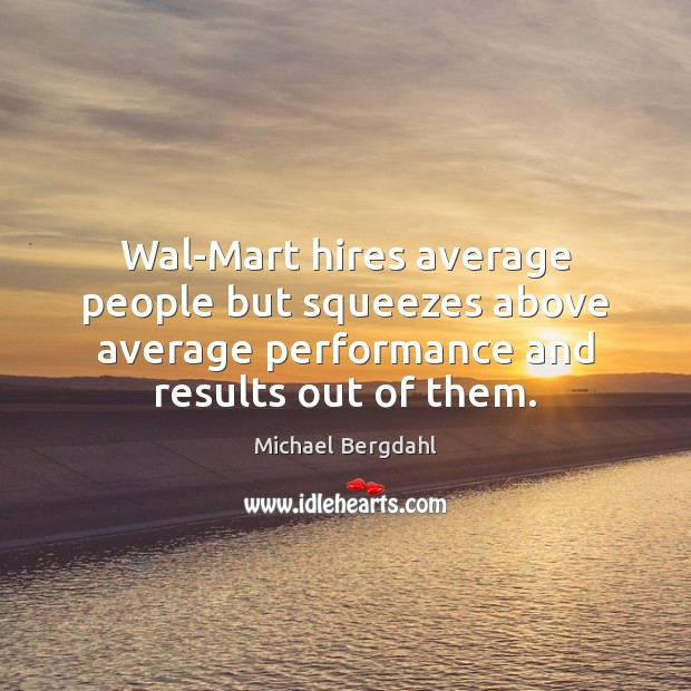 Image, Wal-Mart hires average people but squeezes above average performance and results out
