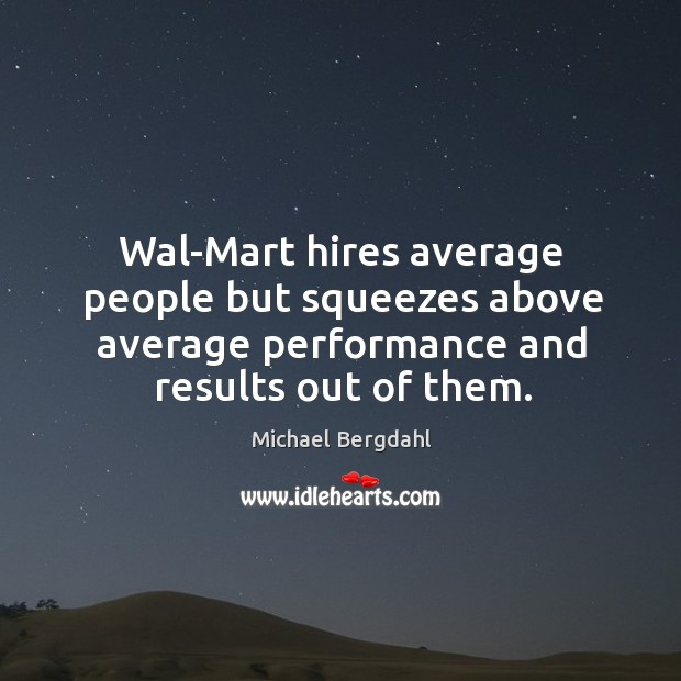 Wal-mart hires average people but squeezes above average performance and results out of them. Image