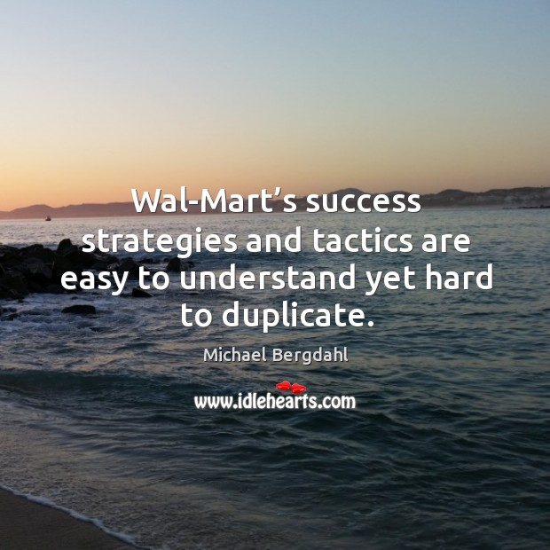 Image, Wal-mart's success strategies and tactics are easy to understand yet hard to duplicate.