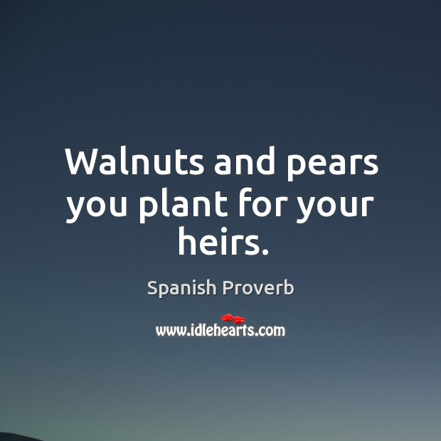 Image, Walnuts and pears you plant for your heirs.