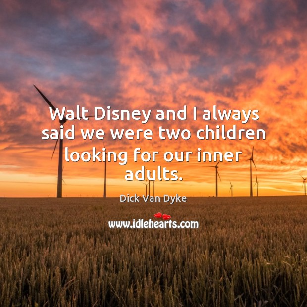 Walt Disney and I always said we were two children looking for our inner adults. Image