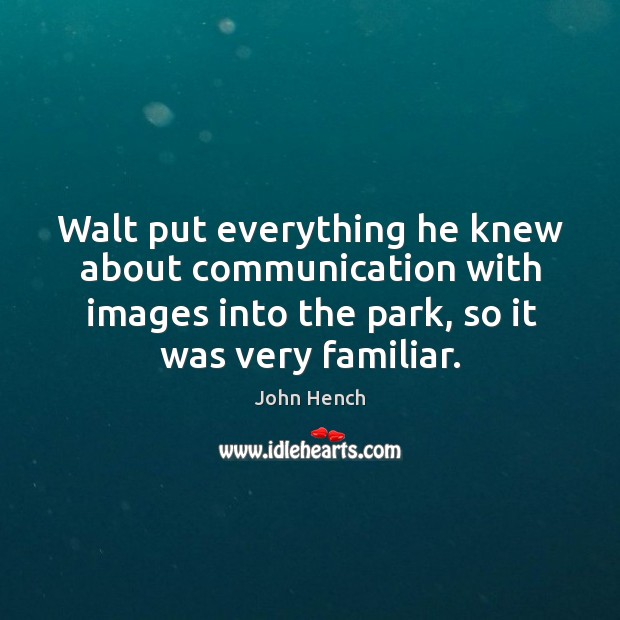 Walt put everything he knew about communication with images into the park, so it was very familiar. John Hench Picture Quote