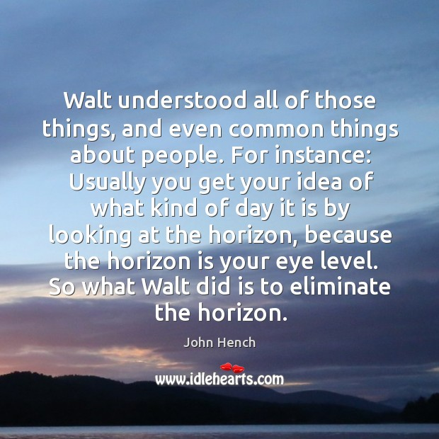 Walt understood all of those things, and even common things about people. John Hench Picture Quote