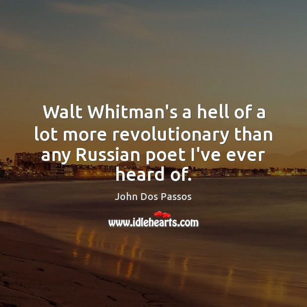 Walt Whitman's a hell of a lot more revolutionary than any Russian Image