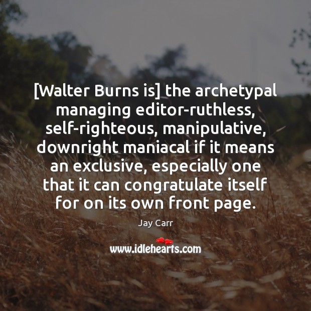 Image, [Walter Burns is] the archetypal managing editor-ruthless, self-righteous, manipulative, downright maniacal if