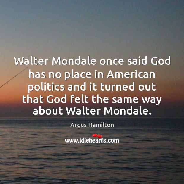 Walter Mondale once said God has no place in American politics and Argus Hamilton Picture Quote