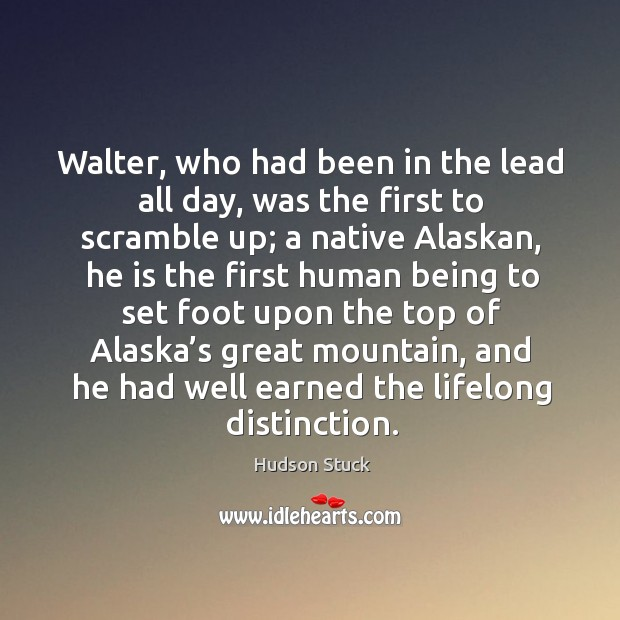 Walter, who had been in the lead all day, was the first to scramble up; a native alaskan Hudson Stuck Picture Quote
