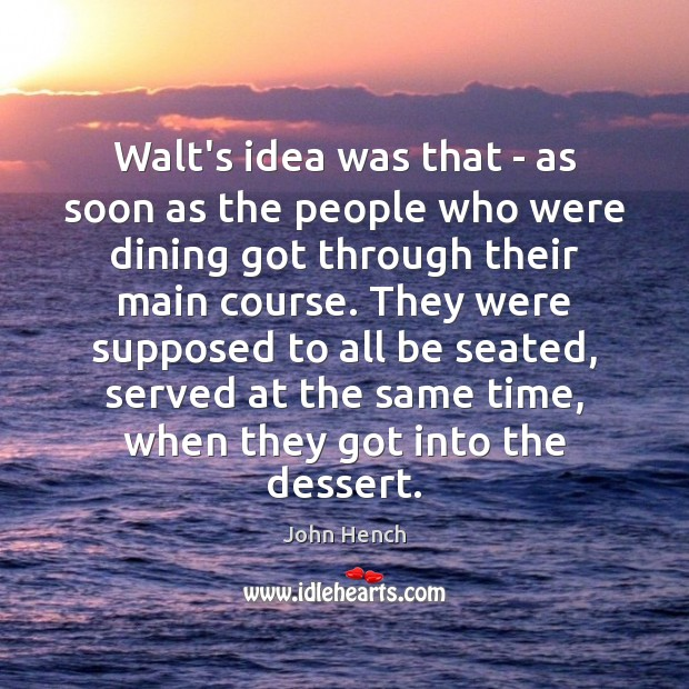 Walt's idea was that – as soon as the people who were John Hench Picture Quote