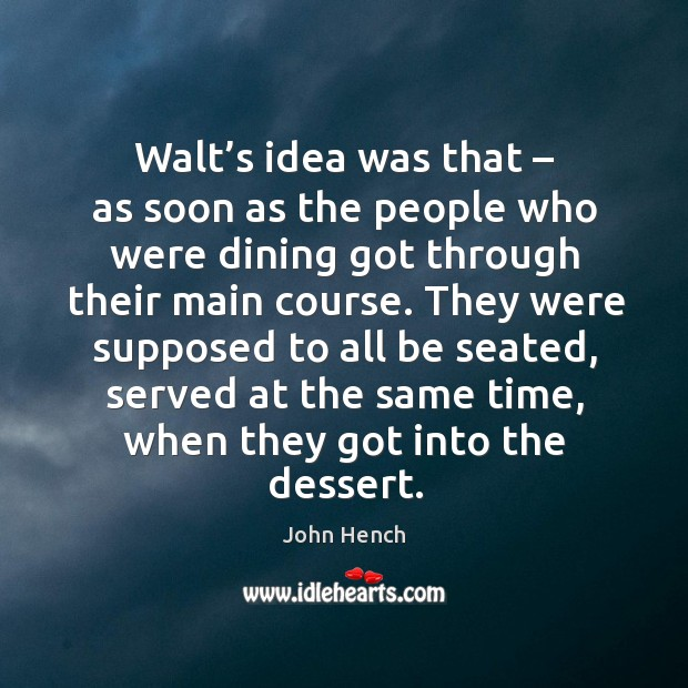 Walt's idea was that – as soon as the people who were dining got through their main course. Image