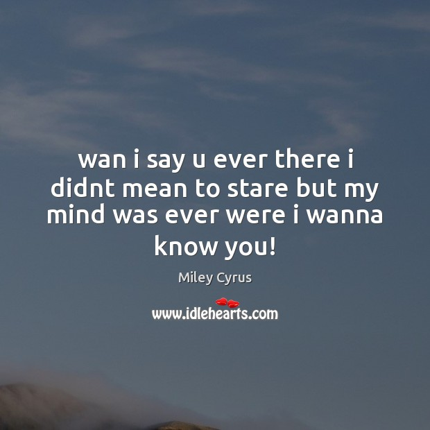 Wan i say u ever there i didnt mean to stare but my mind was ever were i wanna know you! Image