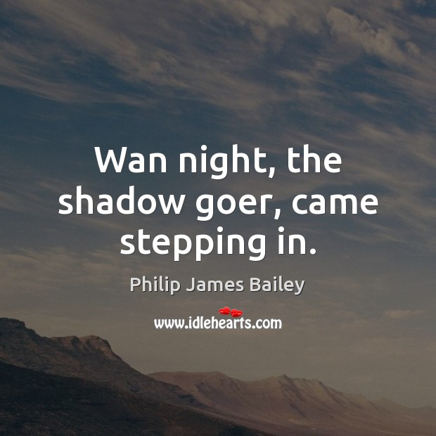 Wan night, the shadow goer, came stepping in. Philip James Bailey Picture Quote
