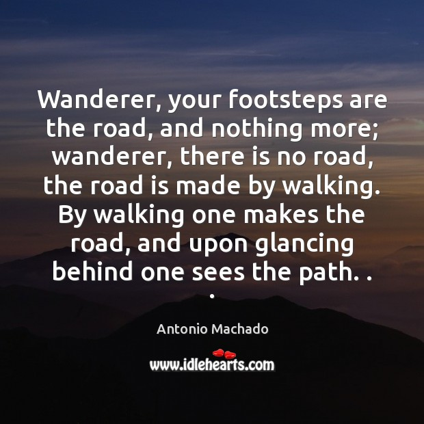 Wanderer, your footsteps are the road, and nothing more; wanderer, there is Image