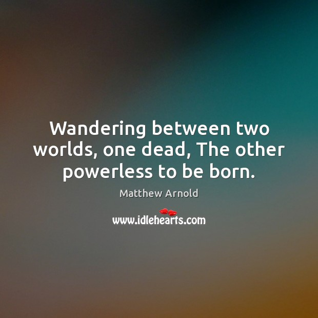 Wandering between two worlds, one dead, The other powerless to be born. Matthew Arnold Picture Quote