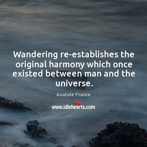 Wandering re-establishes the original harmony which once existed between man and the universe. Image
