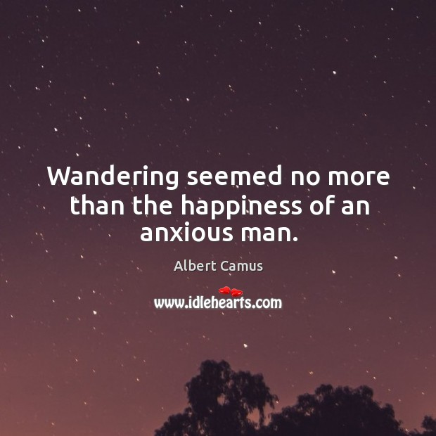 Image, Wandering seemed no more than the happiness of an anxious man.