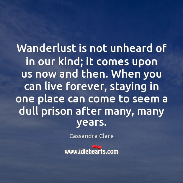 Wanderlust is not unheard of in our kind; it comes upon us Cassandra Clare Picture Quote
