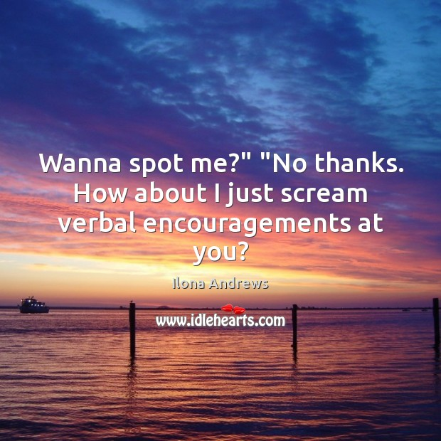 """Wanna spot me?"""" """"No thanks. How about I just scream verbal encouragements at you? Ilona Andrews Picture Quote"""