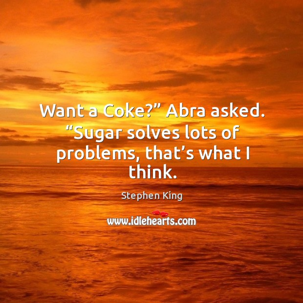 """Want a Coke?"""" Abra asked. """"Sugar solves lots of problems, that's what I think. Image"""