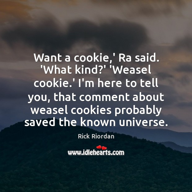 Want a cookie,' Ra said. 'What kind?' 'Weasel cookie.' Rick Riordan Picture Quote