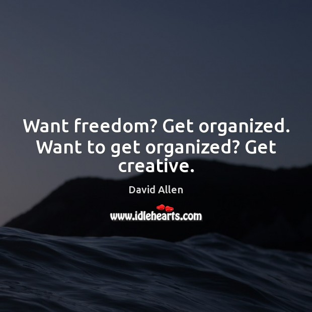 Want freedom? Get organized. Want to get organized? Get creative. David Allen Picture Quote