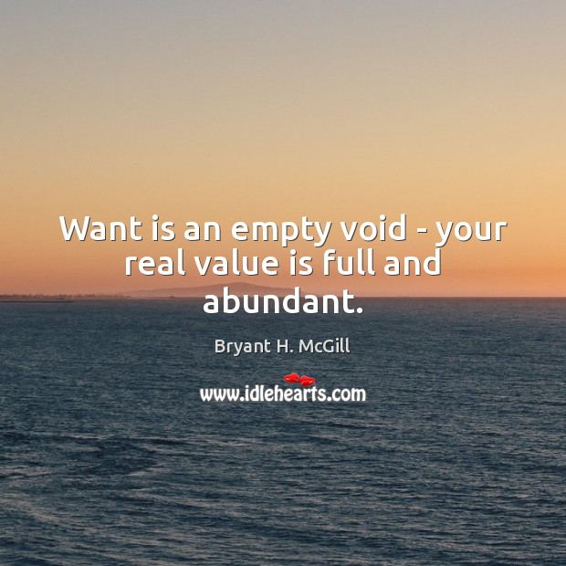 Want is an empty void – your real value is full and abundant. Image