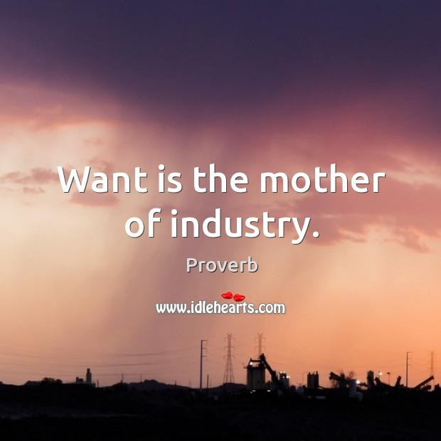 Want is the mother of industry. Image