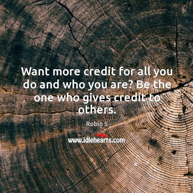 Want more credit for all you do and who you are? Be the one who gives credit to others. Robin S Picture Quote