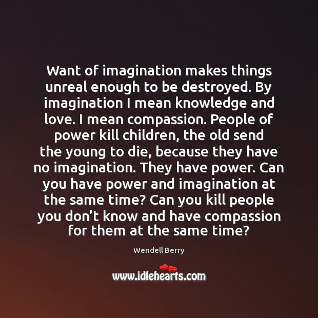 Want of imagination makes things unreal enough to be destroyed. By imagination Image