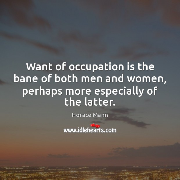 Want of occupation is the bane of both men and women, perhaps Horace Mann Picture Quote