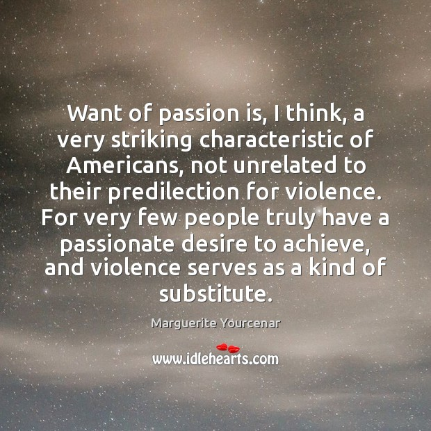 Want of passion is, I think, a very striking characteristic of Americans, Marguerite Yourcenar Picture Quote