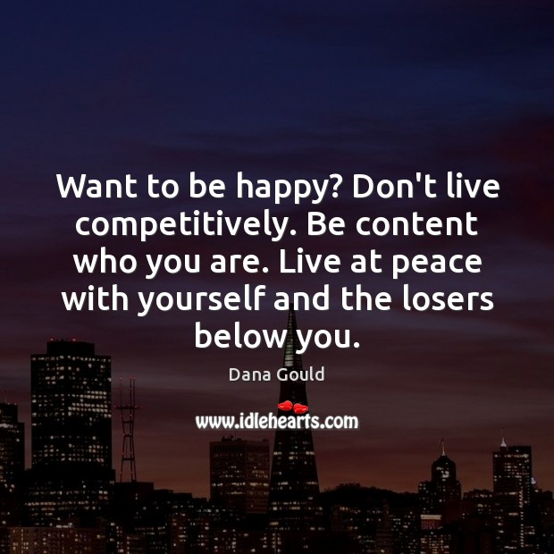 Want to be happy? Don't live competitively. Be content who you are. Image