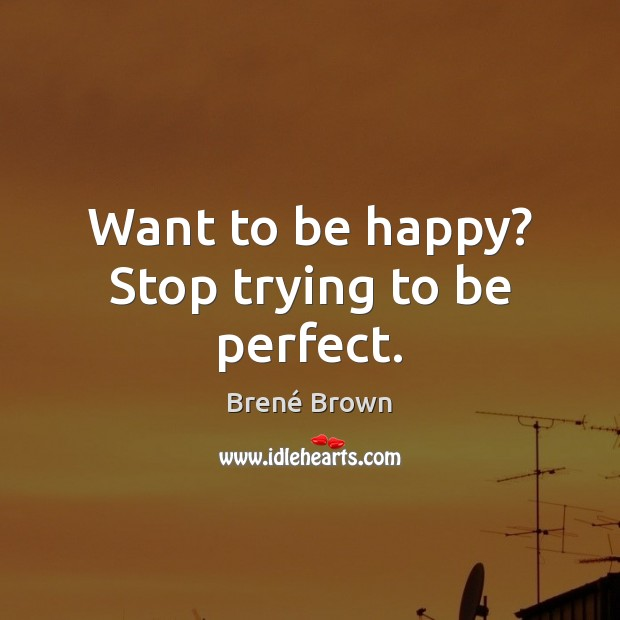 Image, Want to be happy? Stop trying to be perfect.