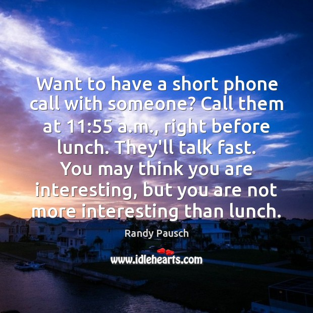 Want to have a short phone call with someone? Call them at 11:55 Randy Pausch Picture Quote