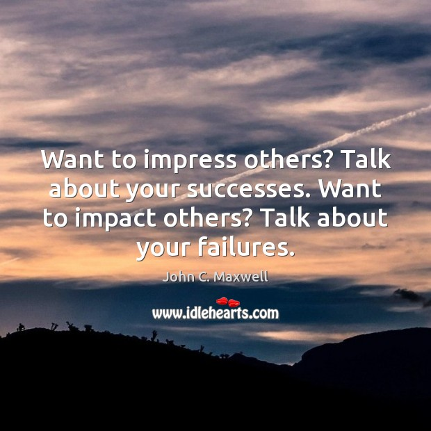 Want to impress others? Talk about your successes. Want to impact others? John C. Maxwell Picture Quote