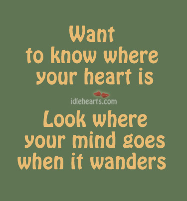 Image, Want to know where your heart is look, look where your mind goes when it wanders.