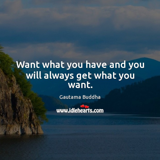Want what you have and you will always get what you want. Image