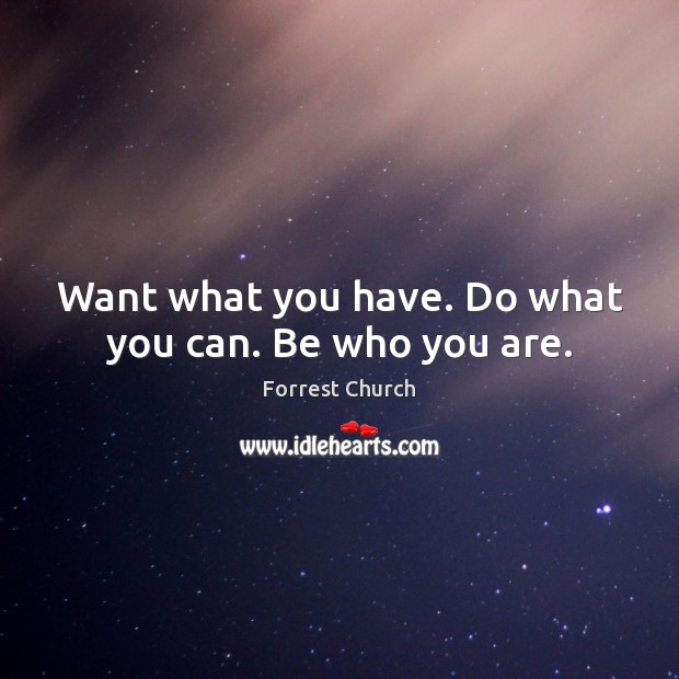 Want what you have. Do what you can. Be who you are. Image