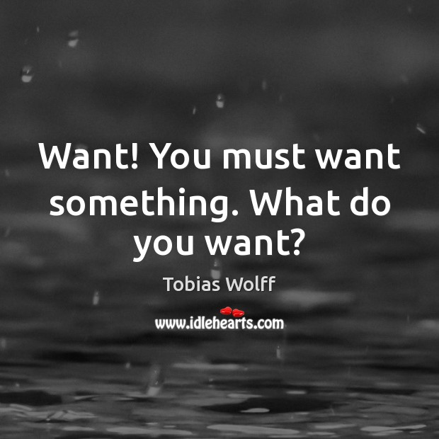 Want! You must want something. What do you want? Image