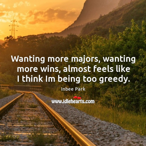 Wanting more majors, wanting more wins, almost feels like I think Im being too greedy. Image
