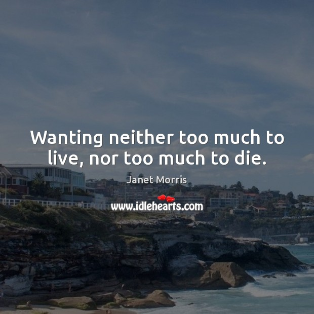 Wanting neither too much to live, nor too much to die. Janet Morris Picture Quote