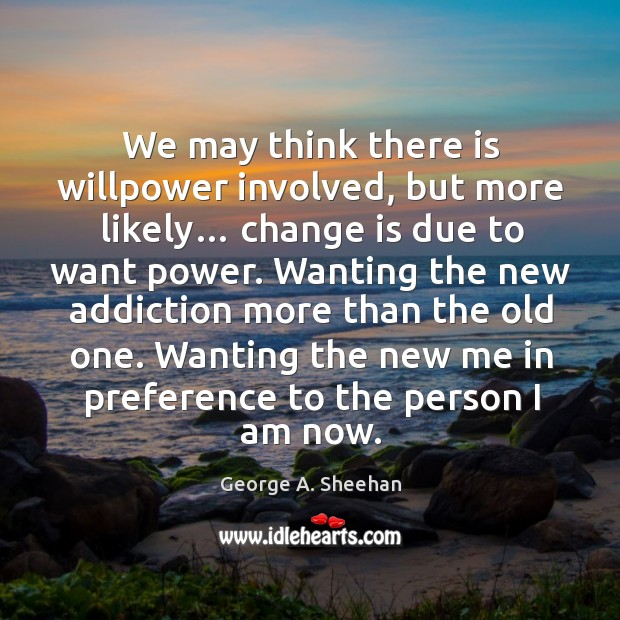 Wanting the new addiction more than the old one. Wanting the new me in preference to the person I am now. George A. Sheehan Picture Quote