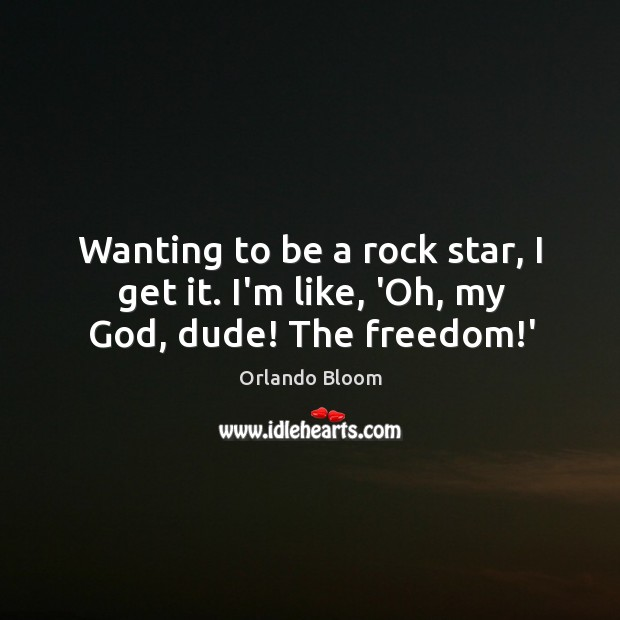 Image, Wanting to be a rock star, I get it. I'm like, 'Oh, my God, dude! The freedom!'