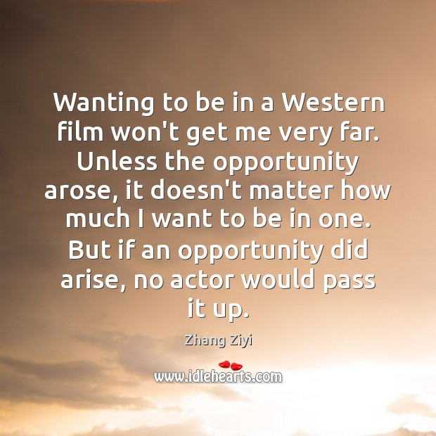 Wanting to be in a Western film won't get me very far. Zhang Ziyi Picture Quote