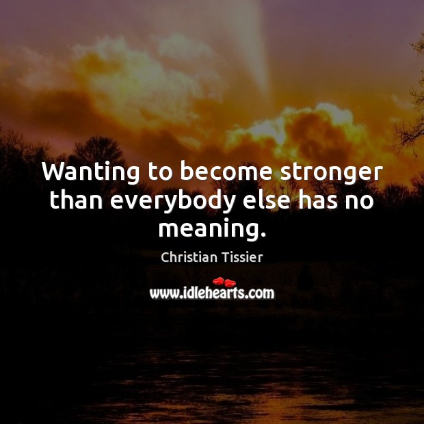 Wanting to become stronger than everybody else has no meaning. Image