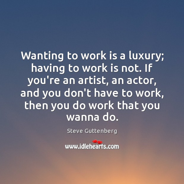 Wanting to work is a luxury; having to work is not. If Steve Guttenberg Picture Quote