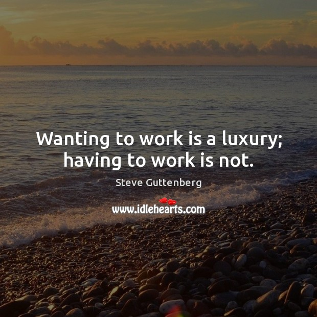 Wanting to work is a luxury; having to work is not. Steve Guttenberg Picture Quote
