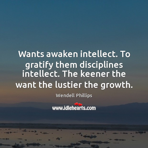 Wants awaken intellect. To gratify them disciplines intellect. The keener the want Wendell Phillips Picture Quote