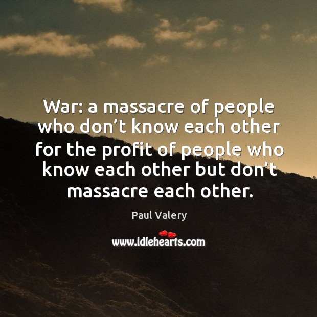 War: a massacre of people who don't know each other for the profit Image