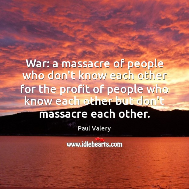 War: a massacre of people who don't know each other for the Paul Valery Picture Quote
