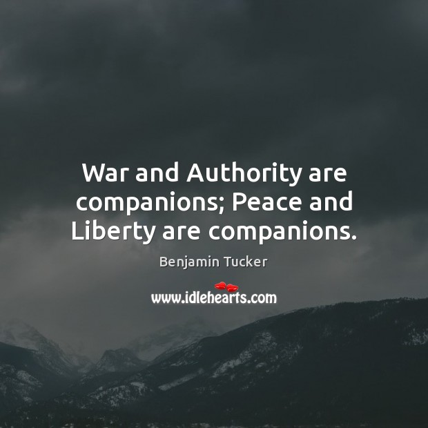 War and Authority are companions; Peace and Liberty are companions. Benjamin Tucker Picture Quote
